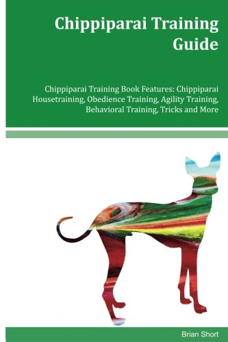 Chippiparai Training Guide: Chippiparai Housetraining; Obedience Training; Agility Training; Behavioral Training; Tricks and More