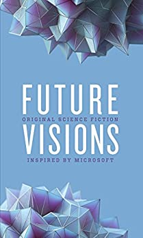 Future Visions: Original Science Fiction Inspired by Microsoft by [Brin, David, Kress, Nancy, Leckie, Ann]