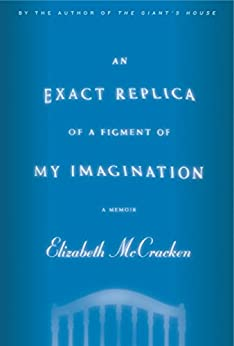 An Exact Replica of a Figment of My Imagination: A Memoir by [McCracken, Elizabeth]