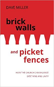 Brick Walls and Picket Fences: How the Church Can Balance Doctrine and Unity by Dave Miller (2015-07-06)