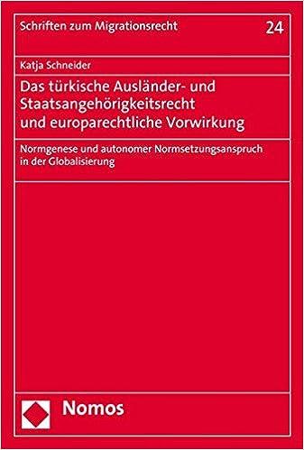Das Turkische Auslander- Und Staatsangehorigkeitsrecht Und Europarechtliche Vorwirkung: Normgenese Und Autonomer Normsetzungsanspruch in Der Globalisierung (Schriften Zum Migrationsrecht)
