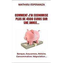 COMMENT J'AI ECONOMISE PLUS DE 4500 EUROS SUR UNE ANNEE...: Banque, Assurances, Notaire, Consommation, Négociation... (French Edition)