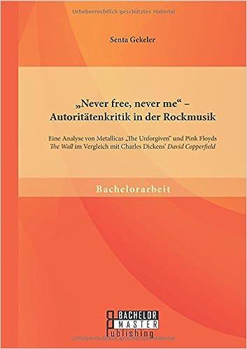 """'Never free, never me"""" - Autoritätenkritik in der Rockmusik: Eine Analyse von Metallicas 'The Unforgiven"""" und Pink Floyds 'The Wall"""" im Vergleich mit Charles Dickens' 'David Copperfield"""""""