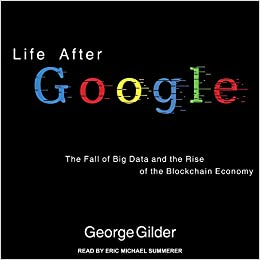 Life After Google: The Fall of Big Data and the Rise of the Blockchain Economy: George Gilder, Eric Michael Summerer: 9781541407077: Amazon.com: Books