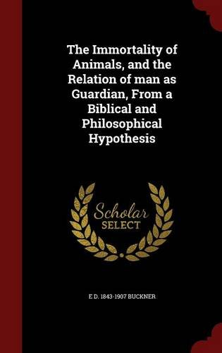 The Immortality of Animals, and the Relation of man as Guardian, From a Biblical and Philosophical Hypothesis ebook