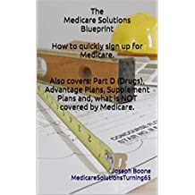 The Medicare Solutions Blueprint  How to quickly sign up for Medicare.  Also covers: Part D (Drugs), Advantage Plans, Supplement Plans and, what is NOT covered by Medicare.
