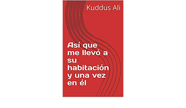 Así que me llevó a su habitación y una vez en él (Spanish Edition) - Kindle edition by Kuddus Ali. Literature & Fiction Kindle eBooks @ Amazon.com.