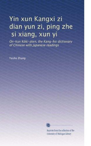 Yin xun Kangxi zi dian yun zi, ping zhe, si xiang, xun yi: On-kun Kôki-jiten, the Kang-hsi dictionary of Chinese with Japanese readings (Volume 4) (Chinese Edition)