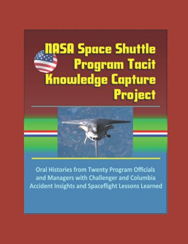 NASA Space Shuttle Program Tacit Knowledge Capture Project: Oral Histories from Twenty Program Officials and Managers with Challenger and Columbia Accident Insights and Spaceflight Lessons Learned ebook
