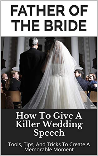 Father of the Bride: How To Give A Killer Wedding Speech (The Wedding Mentor Book 7) (Best Wedding Speeches Bride)