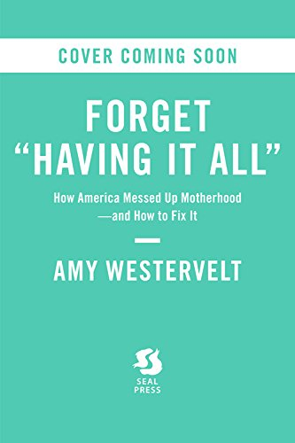Forget Having It All: How America Messed Up Motherhood-and How to Fix It