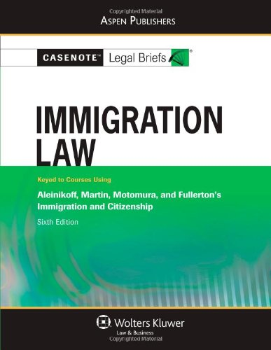 Casenote Legal Briefs: Immigration Law: Keyed to Aleinikoff, Martin, Motomura, and Fullerton's Immigration and Citizensh