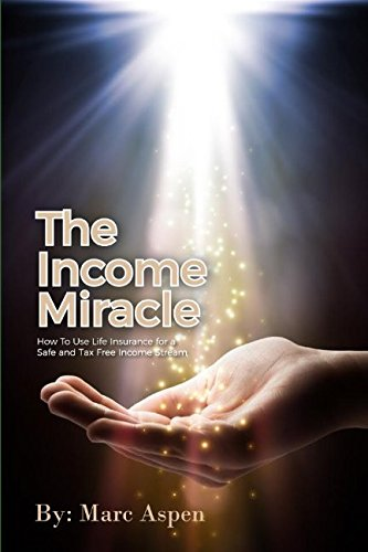 The Income Miracle: How to Use Life Insurance for a Safe and Tax Free Income Stream