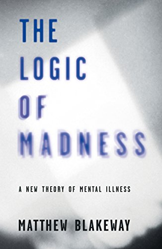 The Logic of Madness: A New Theory of Mental Illness (The Logic of Self-Destruction Book 2) by [Blakeway, Matthew]