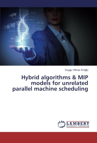 Read Online Hybrid algorithms & MIP models for unrelated parallel machine scheduling pdf epub