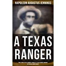 A TEXAS RANGER: True Story of the Leander H. Mcnelly's Texas Ranger Company in the Wild Horse Desert: Adventures of
