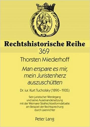 «Man erspare es mir, mein Juristenherz auszuschütten»: Dr. iur. Kurt Tucholsky (1890-1935)- Sein juristischer Werdegang und seine Auseinandersetzung ... (Rechtshistorische Reihe) Download PDF Now