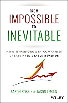 From Impossible To Inevitable: How Hyper-Growth Companies Create Predictable Revenue por [Ross, Aaron, Lemkin, Jason]
