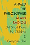 Ahmed the Philosopher: Thirty-Four Short Plays for Children and Everyone Else
