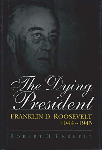 The Dying President: Franklin D. Roosevelt, 1944-1945