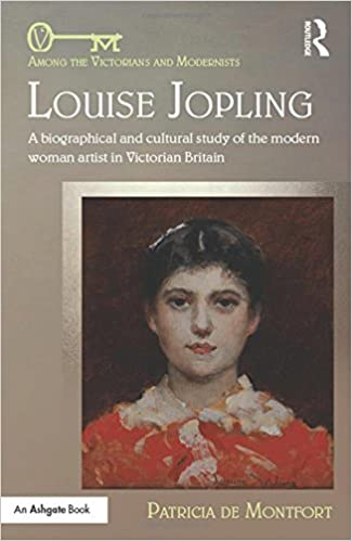 Louise Jopling: A Biographical and Cultural Study of the Modern Woman Artist in Victorian Britain (Among the Victorians and Modernists)