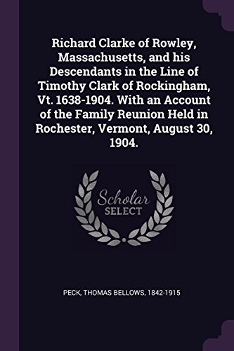 Richard Clarke of Rowley, Massachusetts, and his Descendants in the Line of Timothy Clark of Rockingham, Vt. 1638-1904. With an Account of the Family ... Held in Rochester, Vermont, August 30, 1904.
