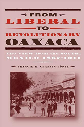 From Liberal to Revolutionary Oaxaca: The View from the South, Mexico 1867-1911 ()