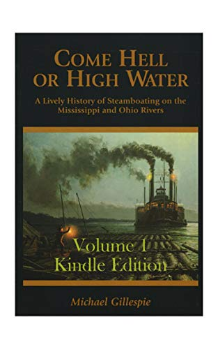 Come Hell or High Water, Volume 1 (Kindle Edition): True Tales of Steamboating on the Mississippi and Ohio Rivers (The Era of Steam) by [Gillespie, Michael]