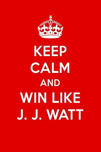 Read Online Keep Calm And Win Like J. J. Watt: J. J. Watt Designer Notebook pdf