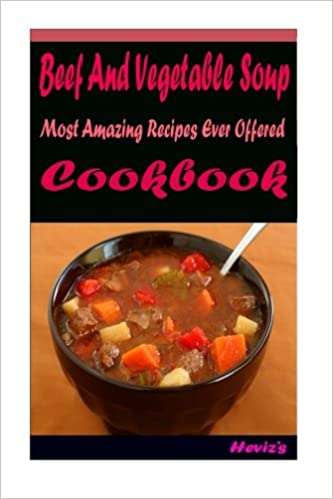 Beef And Vegetable Soup: Most Amazing Recipes Ever Offered