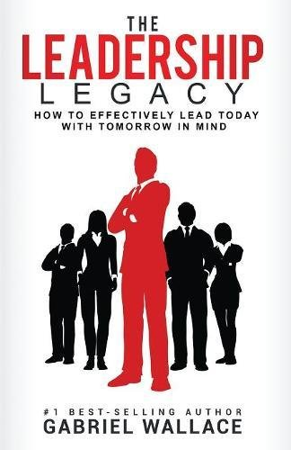 Download The Leadership Legacy: How to Effectively Lead Today with Tomorrow in Mind ebook