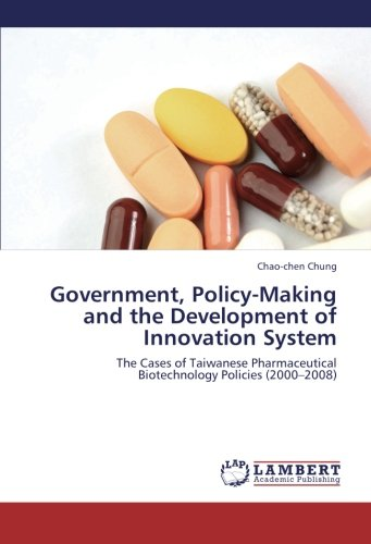 Download Government, Policy-Making and the Development of Innovation System: The Cases of Taiwanese Pharmaceutical Biotechnology Policies (2000–2008) ebook