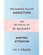 Shifting Attention: The Curious Tale Of Addiction: And The Magical Art Of Recovery