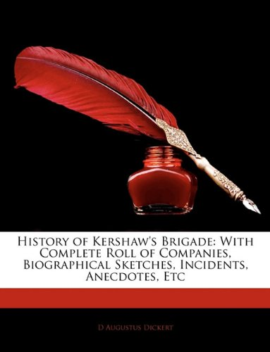 Download History of Kershaw's Brigade: With Complete Roll of Companies, Biographical Sketches, Incidents, Anecdotes, Etc PDF