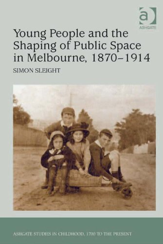 Young People and the Shaping of Public Space in Melbourne, 1870-1914 (Ashgate Studies in Childhood, 1700 to the Present) Pdf
