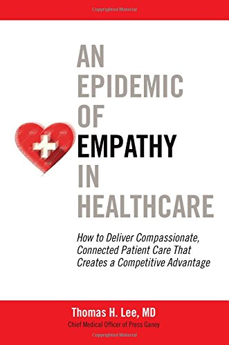 An Epidemic Of Empathy In Healthcare: How To Deliver Compassionate, Connected Patient Care That Creates A Competitive Advantage (Business Books)