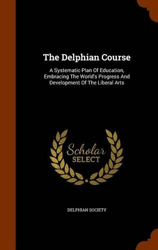 Read Online The Delphian Course: A Systematic Plan Of Education, Embracing The World's Progress And Development Of The Liberal Arts pdf