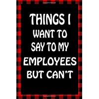 Things I Want To Say To My Employees But Can't: Sarcastic Adult Humor Lined Notebook