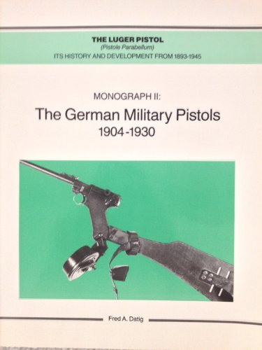 The Luger Pistol (Pistole Parabellum) Its History and Development from 1893-1945. Monograph II: The German Military Pistols 1904-1930