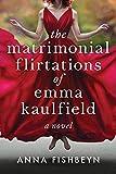 The Matrimonial Flirtations of Emma Kaulfield: A novel