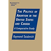 The Politics of Abortion in the United States and Canada: A Comparative Study: A Comparative Study (Comparative Politics)