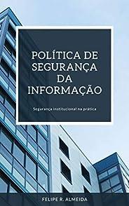 POLÍTICA DE SEGURANÇA DA INFORMAÇÃO: Segurança Institucional na prática