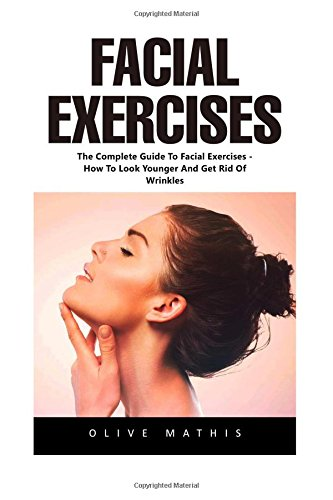 Facial Exercises: The Complete Guide To Facial Exercises – How To Look Younger And Get Rid Of Wrinkles