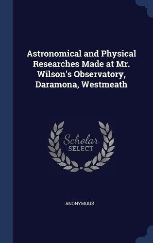 Download Astronomical and Physical Researches Made at Mr. Wilson's Observatory, Daramona, Westmeath ebook