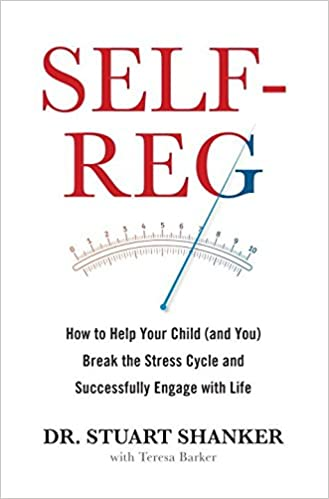 Self Reg: How to Help Your Child (And You) Break the Stress Cycle and Successfully Engage with Life by Dr. Stuart Shanker