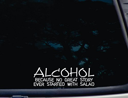 "ALCOHOL Because No Great Story EVER Started with Salad - 8"" x 2 1/2"" die cut vinyl decal for windows, cars, trucks, tool boxes, laptops, MacBook - virtually any hard, smooth surface"