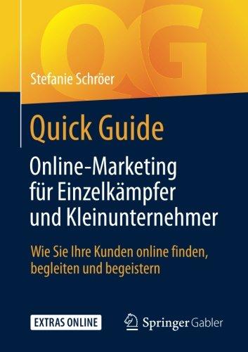 Quick Guide Online-Marketing für Einzelkämpfer und Kleinunternehmer: Wie Sie Ihre Kunden online finden, begleiten und begeistern