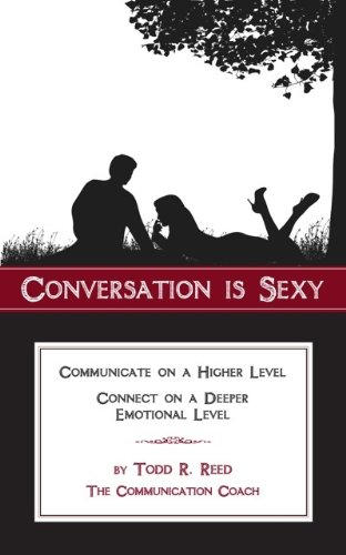 Todd Reed (Conversation is Sexy: Communicate on a Higher Level, Connect on a Deeper Emotional Level)