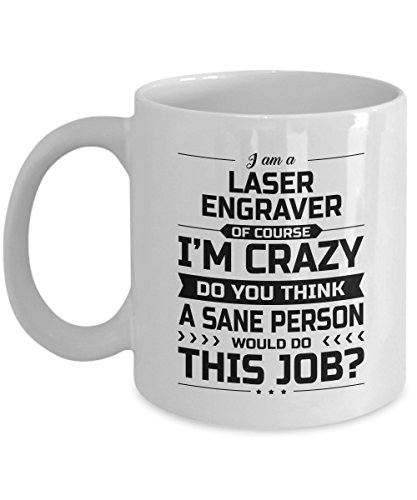 Laser Engraver Mug - I'm Crazy Do You Think A Sane Person Would Do This Job - Funny Novelty Ceramic Coffee & Tea Cup Cool Gifts for Men or Women - Mirror United Blanks Lens