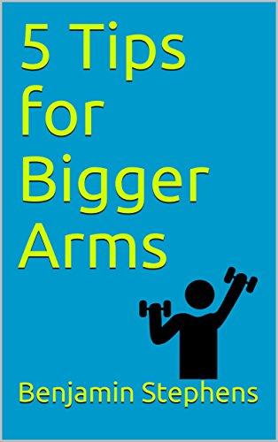 5 Tips for Bigger Arms: Plus a Bonus Tip (5 Tip Series Book 1) (Arm Tips)